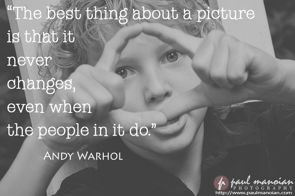 """The best thing about a pictures is that it never changes, even when the people in it do."" ~Andy Warhol"