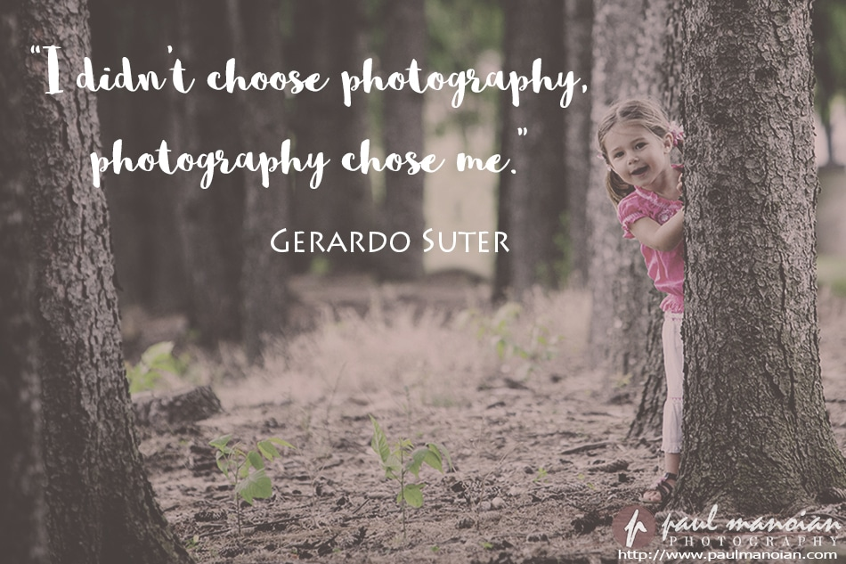 """I didn't choose photography, photography chose me."" ~Gerardo Suter"