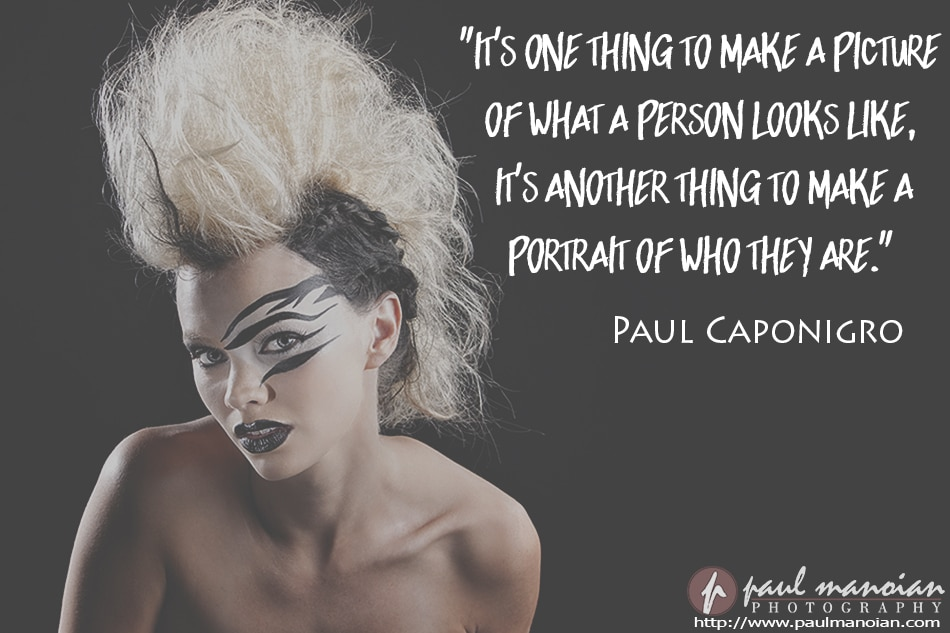 """It's one thing to make a picture of what a person looks like. It's another thing to make a portrait of who they are."" ~Paul Caponigro"